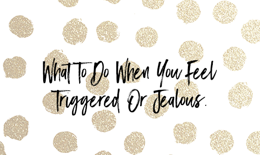 What To Do When You Feel Triggered Or Jealous.